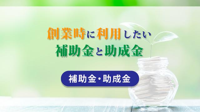 創業時に利用したい補助金と助成金【補助金・助成金】