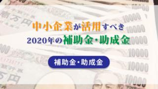 中小企業が活用すべき2020年の補助金・助成金【補助金・助成金】