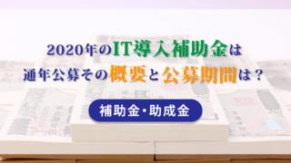 2020年のIT導入補助金は通年公募その概要と公募期間は?【補助金・助成金】