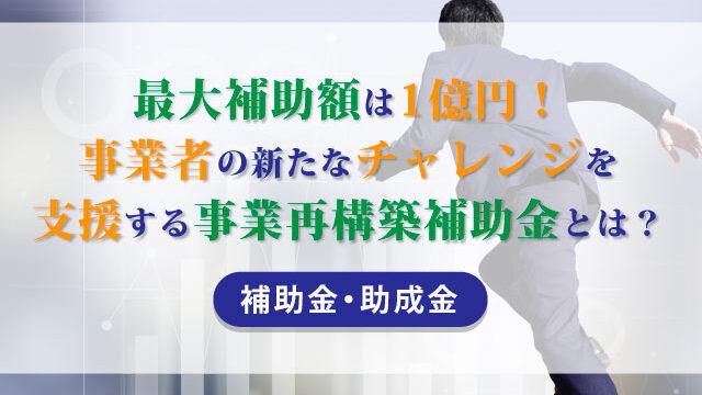 最大補助額は1億円!事業者の新たなチャレンジを支援する事業再構築補助金とは?【補助金・助成金】