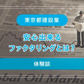 【東京都建設業】安心出来るファクタリングとは?【体験談】