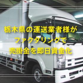 栃木県の運送業者様がファクタリングで売掛金を即日資金化