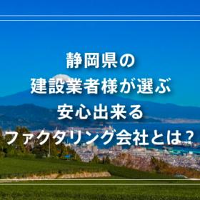 静岡県の建設業者様が選ぶ安心出来るファクタリング会社とは?