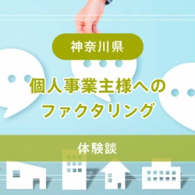 【神奈川県】個人事業主様へのファクタリング【体験談】